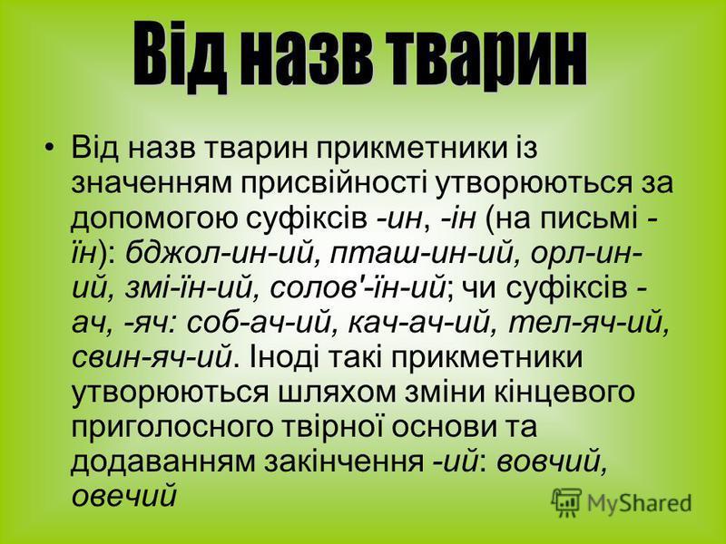 Від назв тварин прикметники із значенням присвійності утворюються за допомогою суфіксів -ин, -ін (на письмі - їн): бджол-ин-ий, пташ-ин-ий, орл-ин- ий, змі-їн-ий, солов'-їн-ий; чи суфіксів - ач, -яч: соб-ач-ий, кач-ач-ий, тел-яч-ий, свин-яч-ий. Іноді