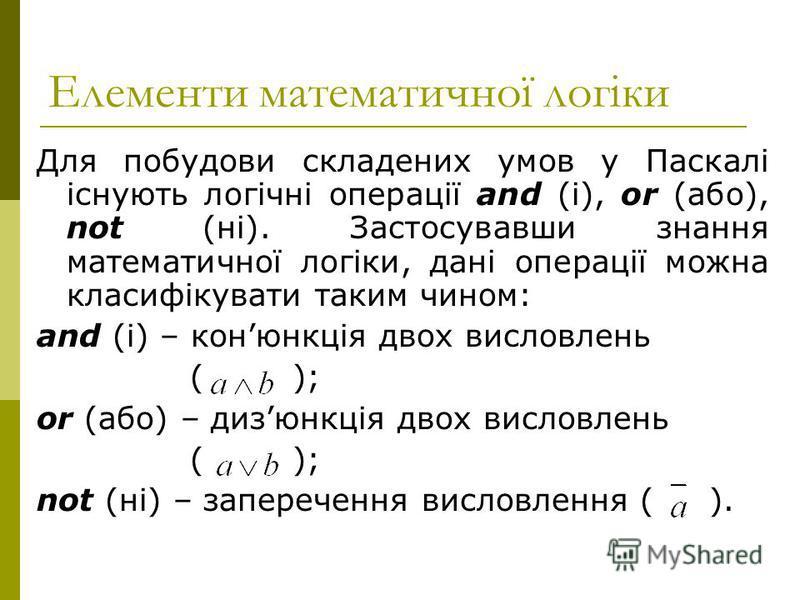 Елементи математичної логіки Для побудови складених умов у Паскалі існують логічні операції and (і), or (або), not (ні). Застосувавши знання математичної логіки, дані операції можна класифікувати таким чином: and (і) – конюнкція двох висловлень ( );
