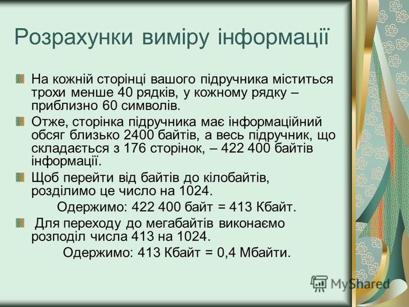 Розрахунки виміру інформації На кожній сторінці вашого підручника міститься трохи менше 40 рядків, у кожному рядку – приблизно 60 символів. Отже, сторінка підручника має інформаційний обсяг близько 2400 байтів, а весь підручник, що складається з 176