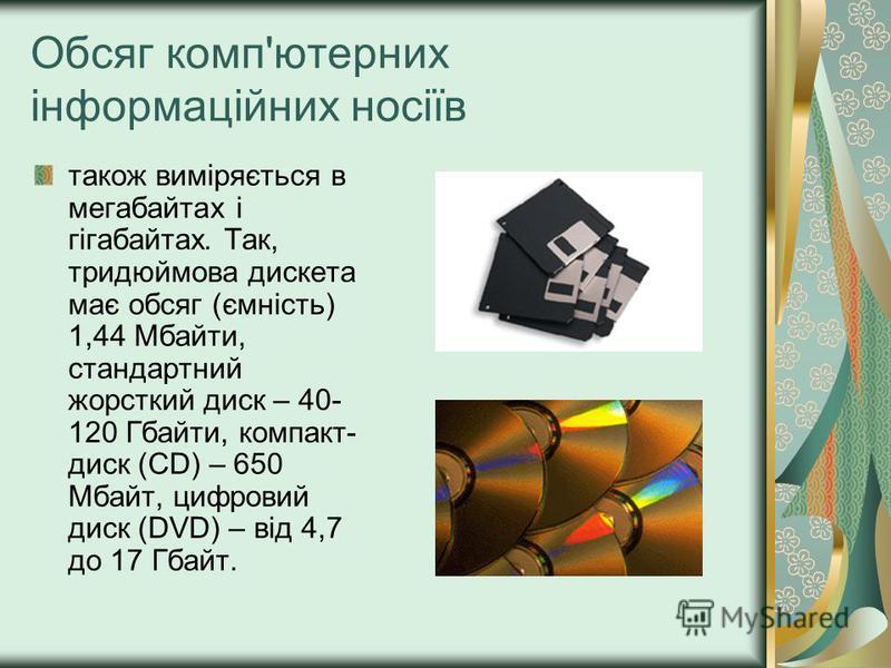 Обсяг комп'ютерних інформаційних носіїв також виміряється в мегабайтах і гігабайтах. Так, тридюймова дискета має обсяг (ємність) 1,44 Мбайти, стандартний жорсткий диск – 40- 120 Гбайти, компакт- диск (CD) – 650 Мбайт, цифровий диск (DVD) – від 4,7 до