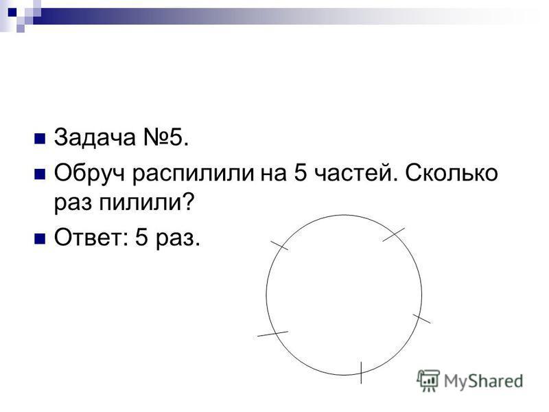 Задача 5. Обруч распилили на 5 частей. Сколько раз пилили? Ответ: 5 раз.