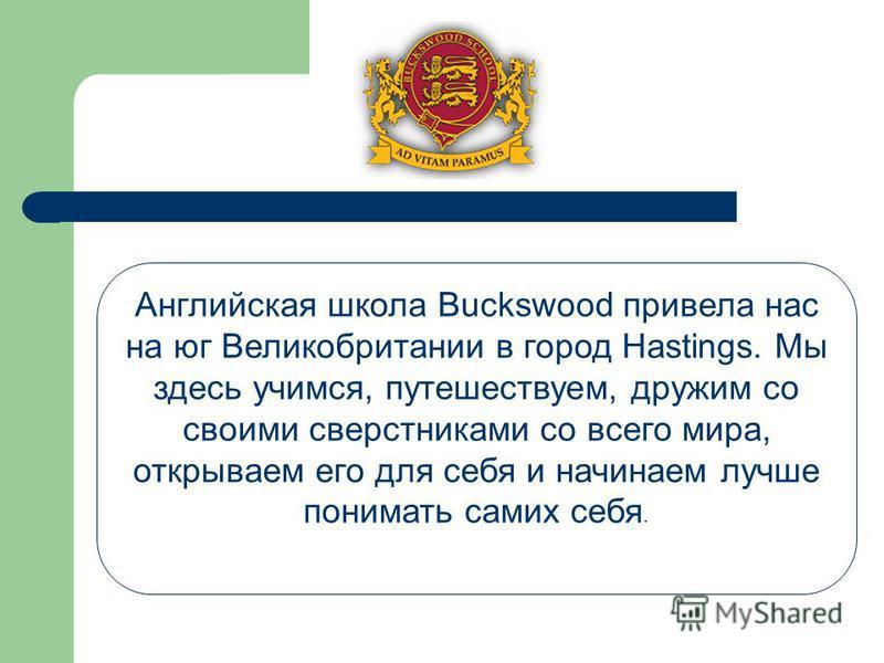 Английская школа Buckswood привела нас на юг Великобритании в город Hastings. Мы здесь учимся, путешествуем, дружим со своими сверстниками со всего мира, открываем его для себя и начинаем лучше понимать самих себя.