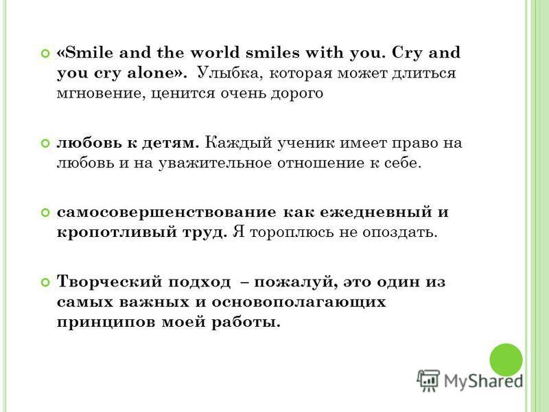 «Smile and the world smiles with you. Cry and you cry alone». Улыбка, которая может длиться мгновение, ценится очень дорого любовь к детям. Каждый ученик имеет право на любовь и на уважительное отношение к себе. самосовершенствование как ежедневный и