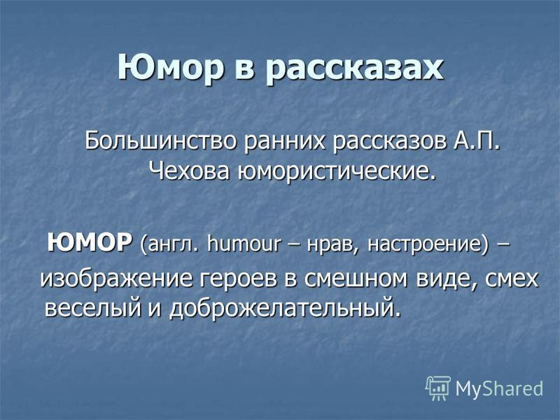 Юмор в рассказах Большинство ранних рассказов А.П. Чехова юмористические. ЮМОР (англ. humour – нрав, настроение) – ЮМОР (англ. humour – нрав, настроение) – изображение героев в смешном виде, смех веселый и доброжелательный.