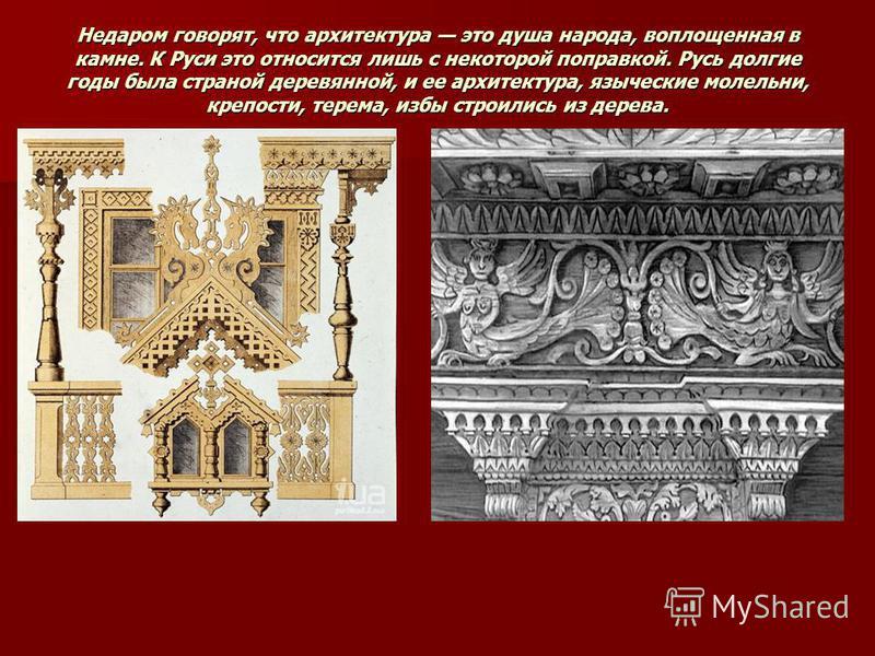 Недаром говорят, что архитектура это душа народа, воплощенная в камне. К Руси это относится лишь с некоторой поправкой. Русь долгие годы была страной деревянной, и ее архитектура, языческие молельни, крепости, терема, избы строились из дерева.