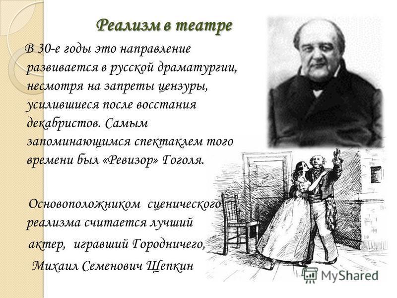 Реализм в театре В 30-е годы это направление развивается в русской драматургии, несмотря на запреты цензуры, усилившиеся после восстания декабристов. Самым запоминающимся спектаклем того времени был «Ревизор» Гоголя. Основоположником сценического реа