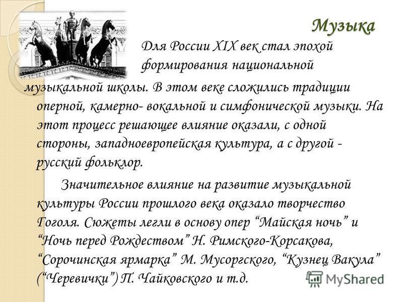 Музыка Для России XIX век стал эпохой формирования национальной музыкальной школы. В этом веке сложились традиции оперной, камерно- вокальной и симфонической музыки. На этот процесс решающее влияние оказали, с одной стороны, западноевропейская культу