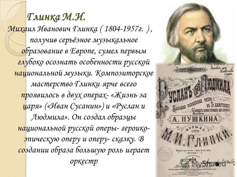 Глинка М.И. Михаил Иванович Глинка ( 1804-1957 г. ), получив серьёзное музыкальное образование в Европе, сумел первым глубоко осознать особенности русской национальной музыки. Композиторское мастерство Глинки ярче всего проявилось в двух операх- «Жиз
