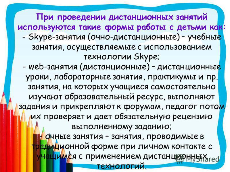 При проведении дистанционных занятий используются такие формы работы с детьми как: - Skype-занятия (очно-дистанционные) – учебные занятия, осуществляемые с использованием технологии Skype; - web-занятия (дистанционные) – дистанционные уроки, лаборато