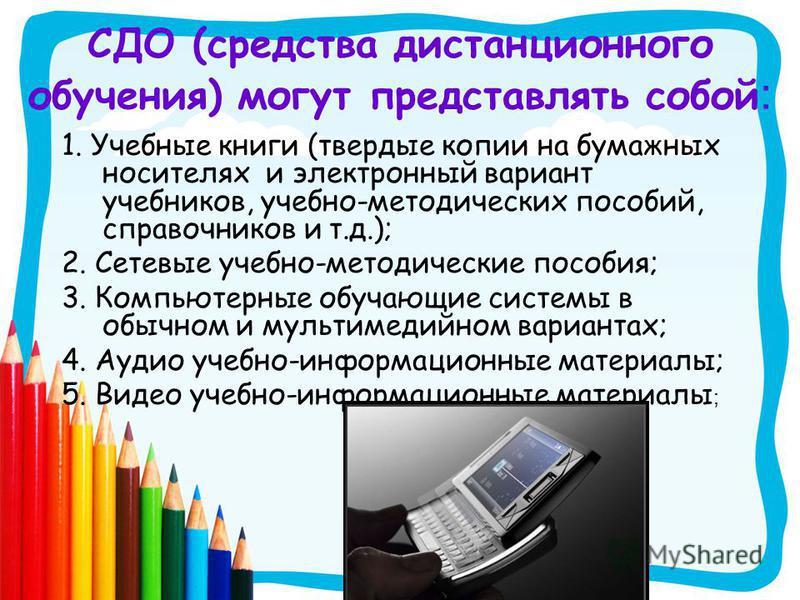 СДО (средства дистанционного обучения) могут представлять собой : 1. Учебные книги (твердые копии на бумажных носителях и электронный вариант учебников, учебно-методических пособий, справочников и т.д.); 2. Сетевые учебно-методические пособия; 3. Ком