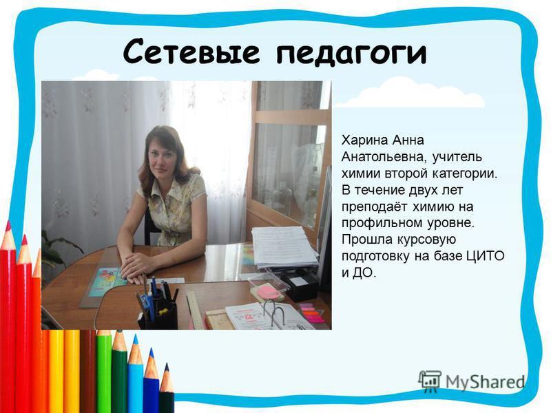 Сетевые педагоги Харина Анна Анатольевна, учитель химии второй категории. В течение двух лет преподаёт химию на профильном уровне. Прошла курсовую подготовку на базе ЦИТО и ДО.