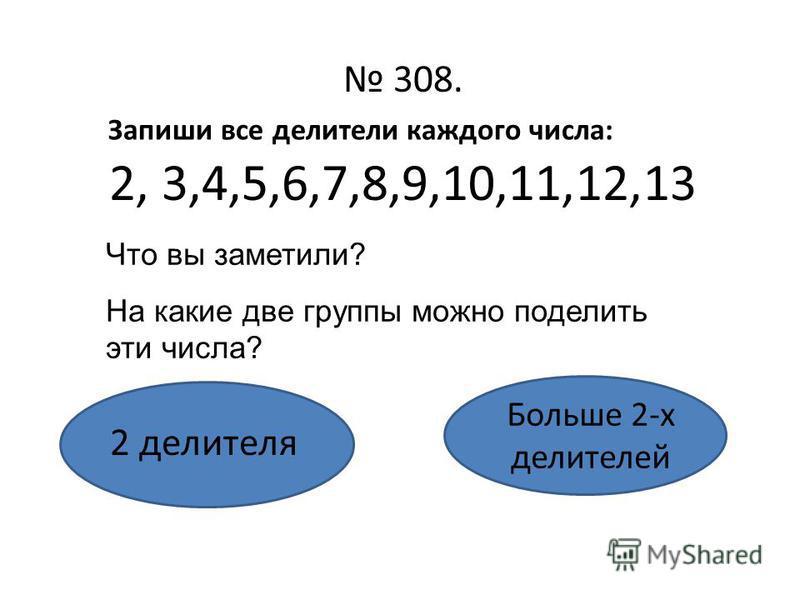 308. 2, 3,4,5,6,7,8,9,10,11,12,13 2 делителя Больше 2-х делителей Запиши все делители каждого числа: Что вы заметили? На какие две группы можно поделить эти числа?