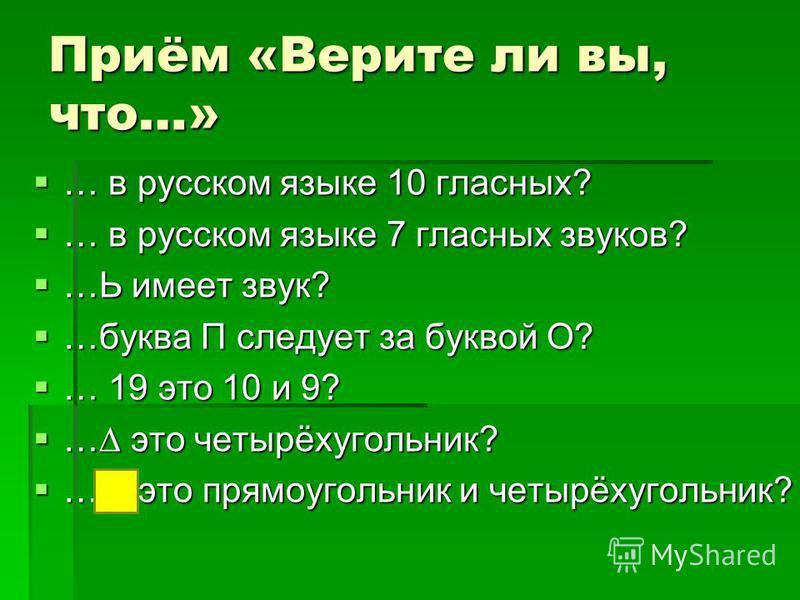 Приём «Верите ли вы, что…» … в русском языке 10 гласных? … в русском языке 10 гласных? … в русском языке 7 гласных звуков? … в русском языке 7 гласных звуков? …Ь имеет звук? …Ь имеет звук? …буква П следует за буквой О? …буква П следует за буквой О? …
