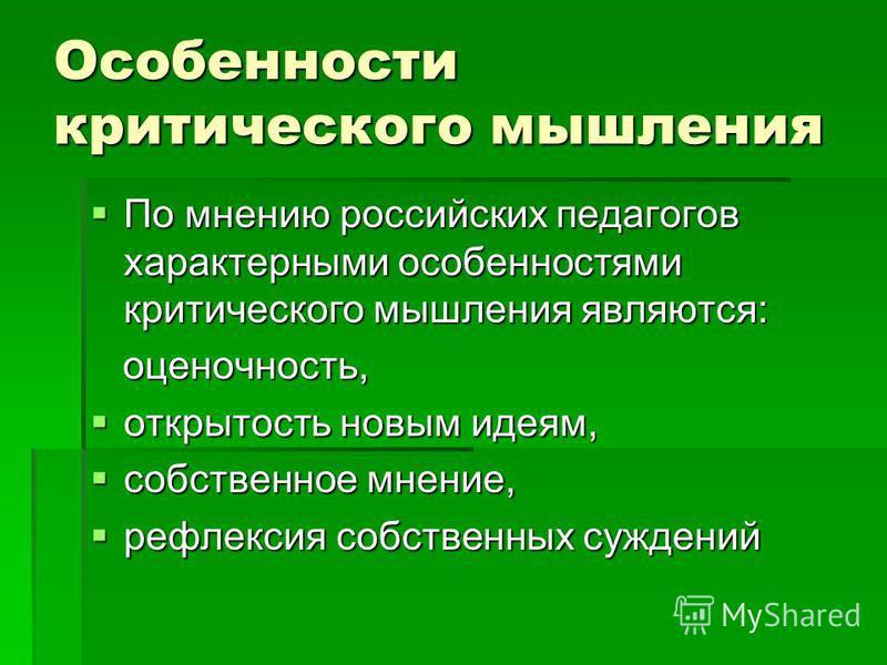 Особенности критического мышления По мнению российских педагогов характерными особенностями критического мышления являются: По мнению российских педагогов характерными особенностями критического мышления являются: оценочность, оценочность, открытость
