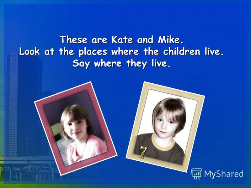 These are Kate and Mike. Look at the places where the children live. Say where they live.