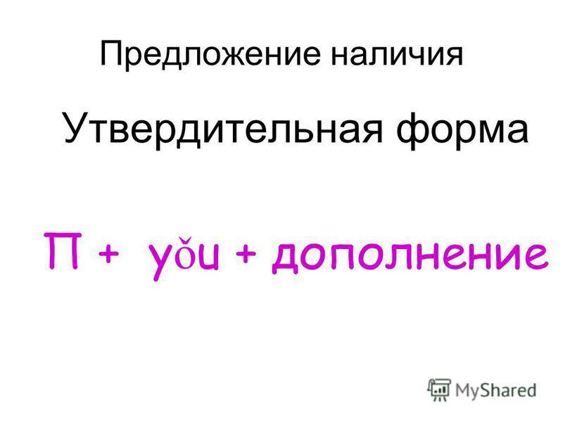 Предложение наличия Утвердительная форма П + y ǒ u + дополнение
