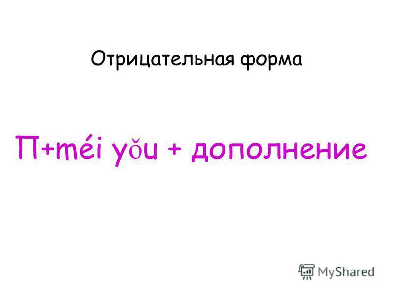 Отрицательная форма П+méi y ǒ u + дополнение