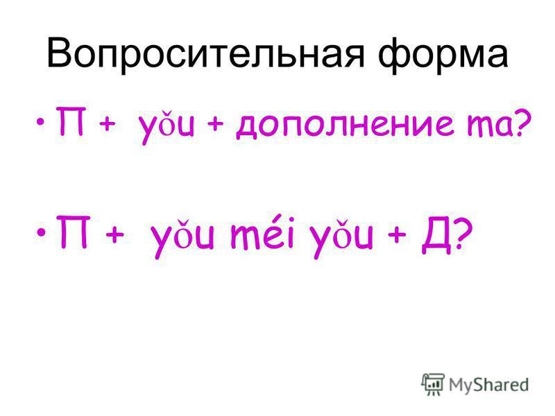Вопросительная форма П + y ǒ u + дополнение ma? П + y ǒ u méi y ǒ u + Д?
