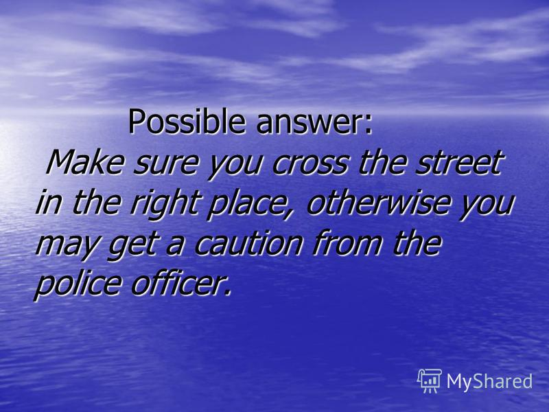 Possible answer: Make sure you cross the street in the right place, otherwise you may get a caution from the police officer. Possible answer: Make sure you cross the street in the right place, otherwise you may get a caution from the police officer.
