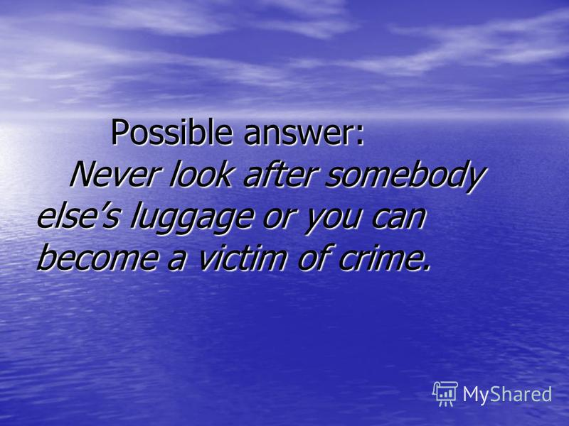 Possible answer: Never look after somebody elses luggage or you can become a victim of crime. Possible answer: Never look after somebody elses luggage or you can become a victim of crime.