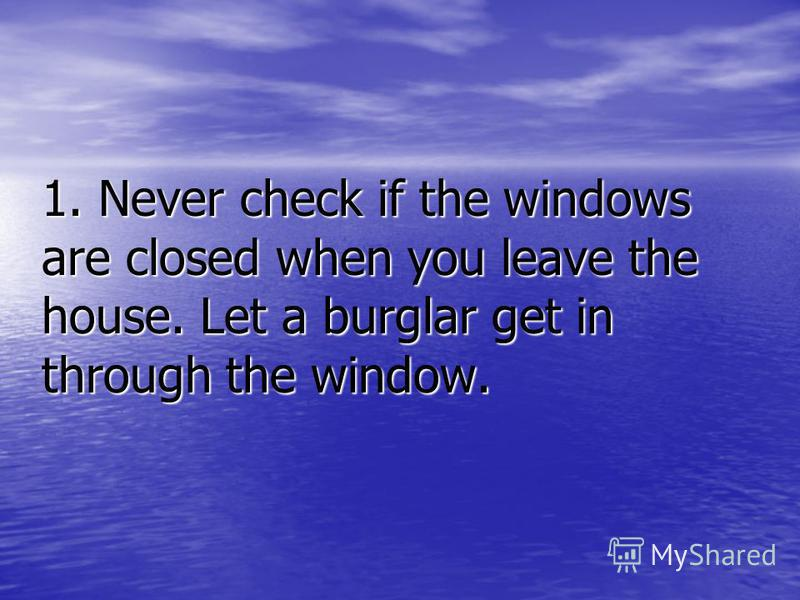 1. Never check if the windows are closed when you leave the house. Let a burglar get in through the window.