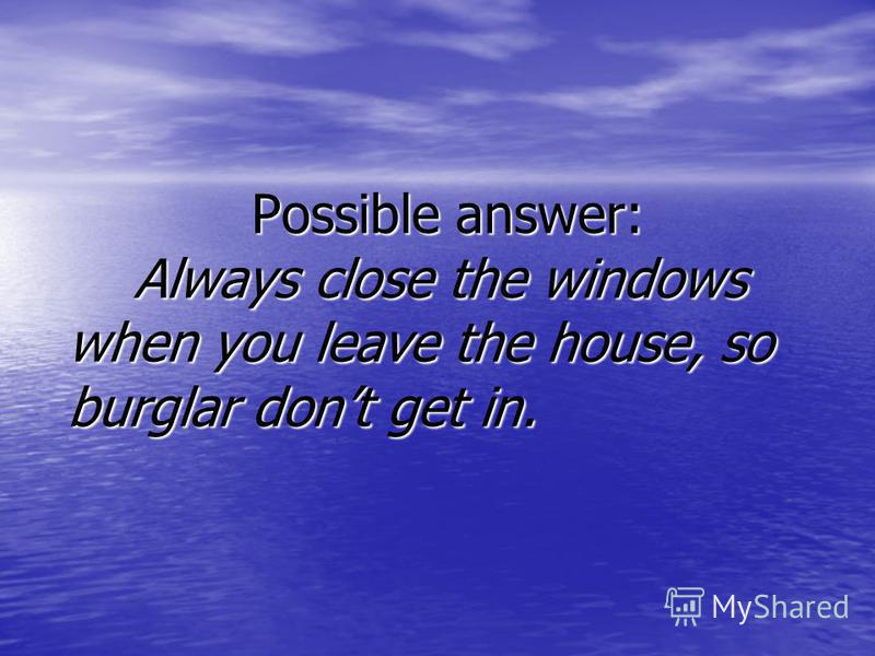Possible answer: Always close the windows when you leave the house, so burglar dont get in. Possible answer: Always close the windows when you leave the house, so burglar dont get in.