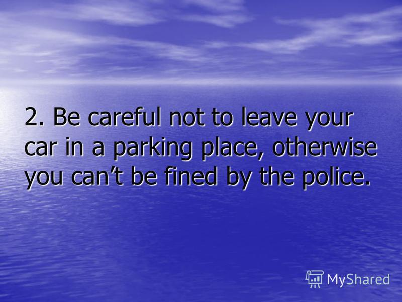 2. Be careful not to leave your car in a parking place, otherwise you cant be fined by the police.