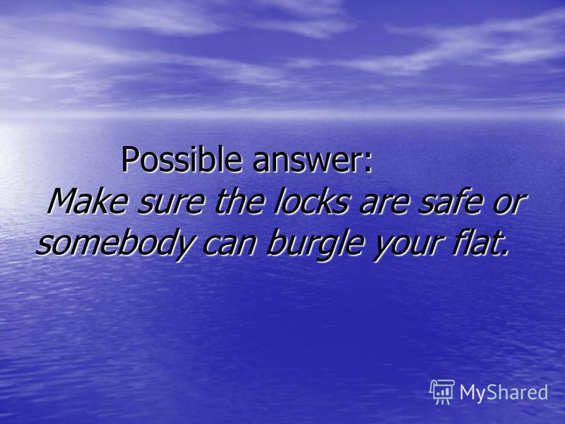 Possible answer: Make sure the locks are safe or somebody can burgle your flat. Possible answer: Make sure the locks are safe or somebody can burgle your flat.