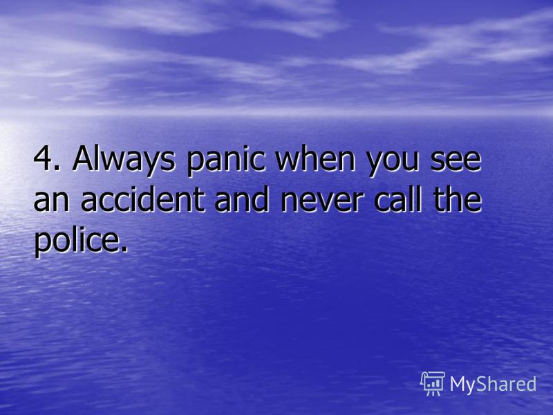 4. Always panic when you see an accident and never call the police.