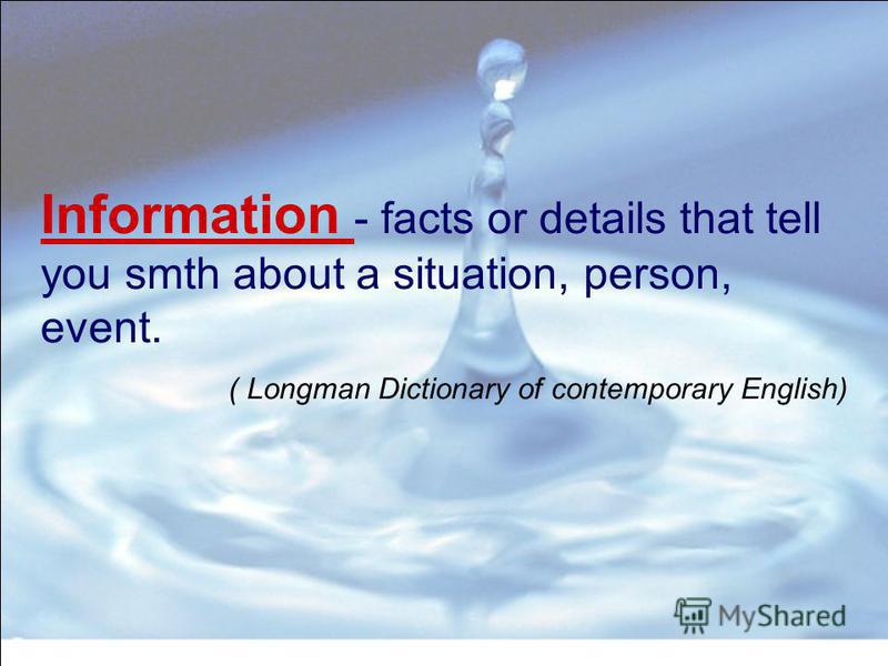 Information - facts or details that tell you smth about a situation, person, event. ( Longman Dictionary of contemporary English)