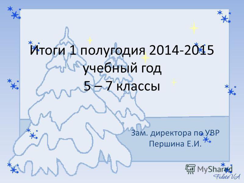 Итоги 1 полугодия 2014-2015 учебный год 5 – 7 классы Зам. директора по УВР Першина Е.И.