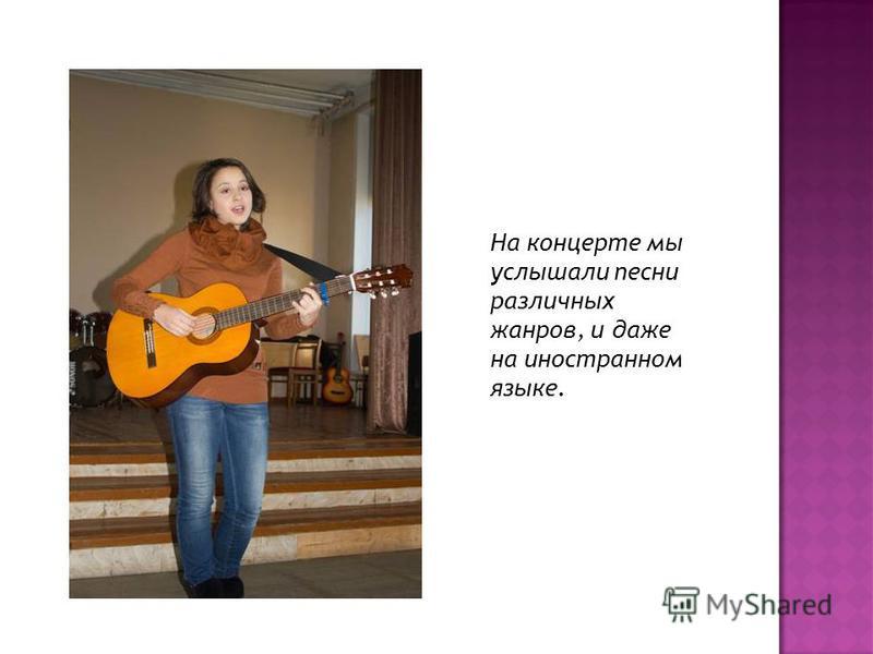 На концерте мы услышали песни различных жанров, и даже на иностранном языке.