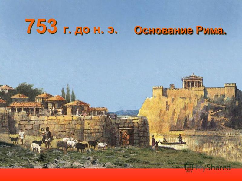 753 г. до н. э. Основание Рима. Основание Рима.