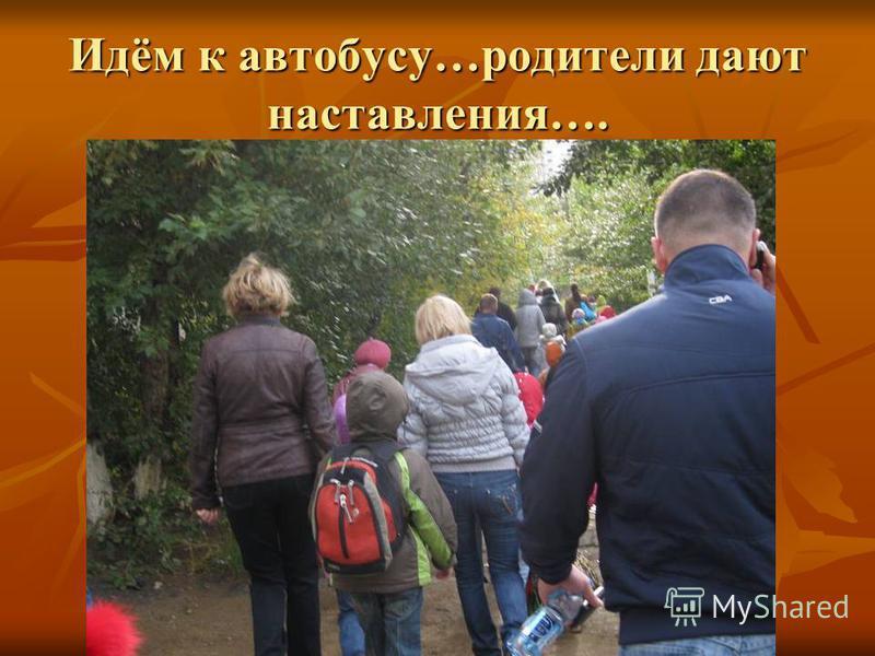 Идём к автобусу…родители дают наставления….