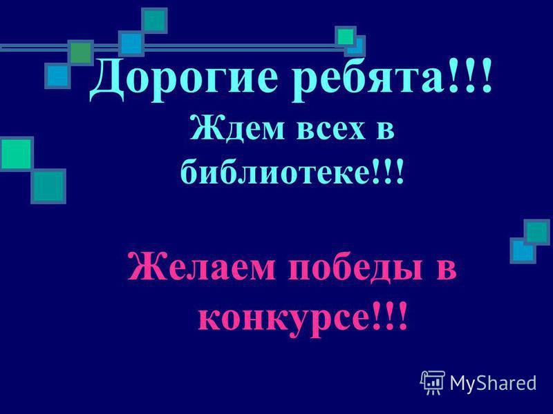 Дорогие ребята!!! Ждем всех в библиотеке!!! Желаем победы в конкурсе!!!