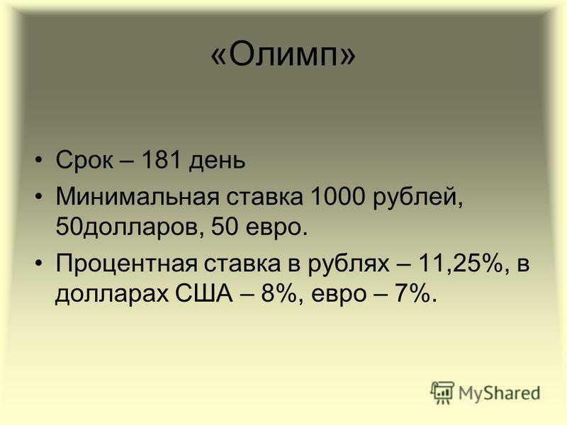 «Олимп» Срок – 181 день Минимальная ставка 1000 рублей, 50 долларов, 50 евро. Процентная ставка в рублях – 11,25%, в долларах США – 8%, евро – 7%.