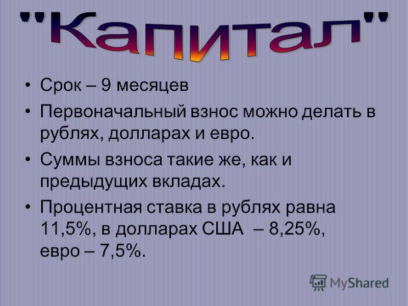 Срок – 9 месяцев Первоначальный взнос можно делать в рублях, долларах и евро. Суммы взноса такие же, как и предыдущих вкладах. Процентная ставка в рублях равна 11,5%, в долларах США – 8,25%, евро – 7,5%.