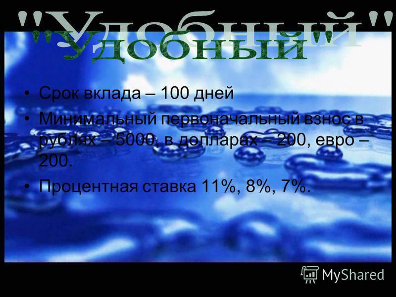 Срок вклада – 100 дней Минимальный первоначальный взнос в рублях – 5000, в долларах – 200, евро – 200. Процентная ставка 11%, 8%, 7%.