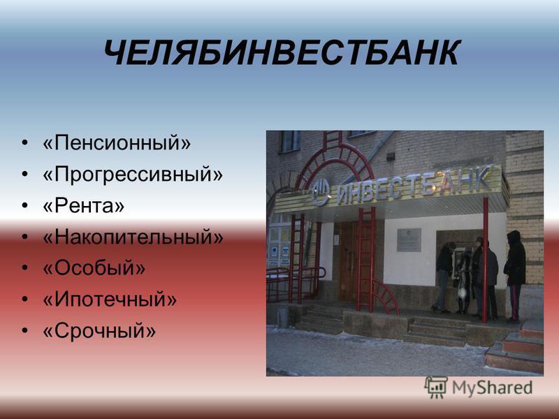 ЧЕЛЯБИНВЕСТБАНК «Пенсионный» «Прогрессивный» «Рента» «Накопительный» «Особый» «Ипотечный» «Срочный»