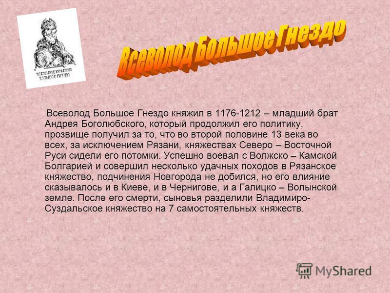 Всеволод Большое Гнездо княжил в 1176-1212 – младший брат Андрея Боголюбского, который продолжил его политику, прозвище получил за то, что во второй половине 13 века во всех, за исключением Рязани, княжествах Северо – Восточной Руси сидели его потомк