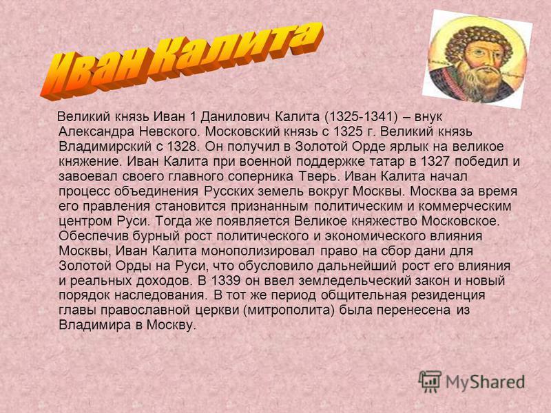 Великий князь Иван 1 Данилович Калита (1325-1341) – внук Александра Невского. Московский князь с 1325 г. Великий князь Владимирский с 1328. Он получил в Золотой Орде ярлык на великое княжение. Иван Калита при военной поддержке татар в 1327 победил и