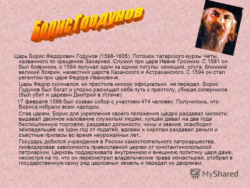 Царь Борис Федорович Годунов (1598-1605). Потомок татарского мурзы Четы, названного по крещению Захарией. Служил при царе Иване Грозном. С 1581 он был боярином, с 1584 получал один за одним титулы: конюший, слуга, ближний великий боярин, наместник ца