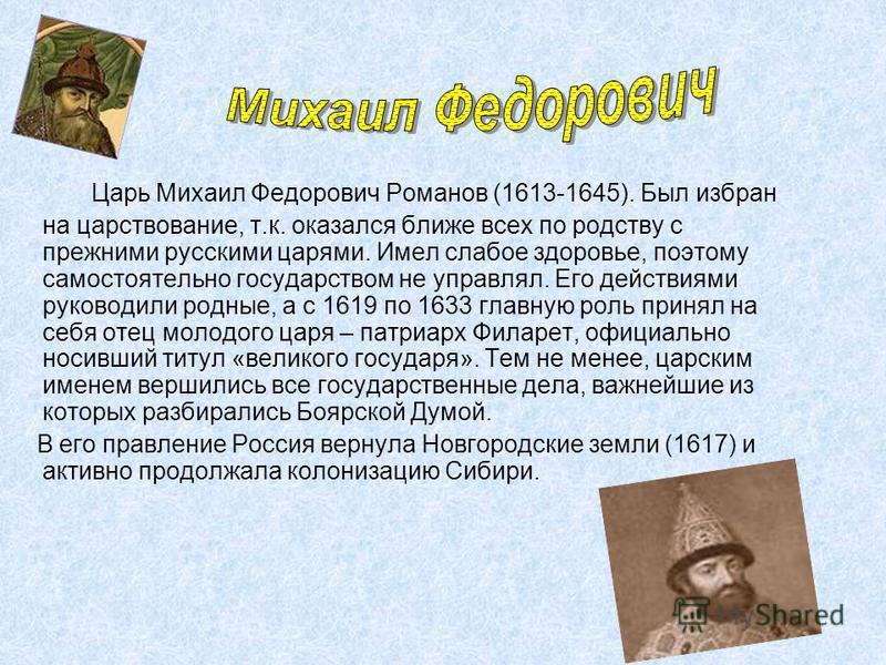 Царь Михаил Федорович Романов (1613-1645). Был избран на царствование, т.к. оказался ближе всех по родству с прежними русскими царями. Имел слабое здоровье, поэтому самостоятельно государством не управлял. Его действиями руководили родные, а с 1619 п