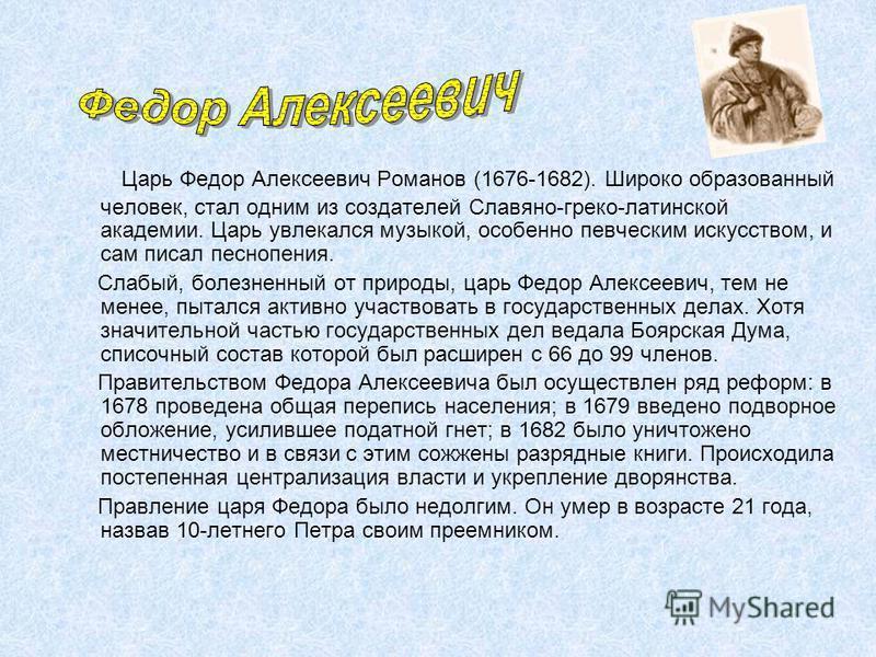 Царь Федор Алексеевич Романов (1676-1682). Широко образованный человек, стал одним из создателей Славяно-греко-латинской академии. Царь увлекался музыкой, особенно певческим искусством, и сам писал песнопения. Слабый, болезненный от природы, царь Фед