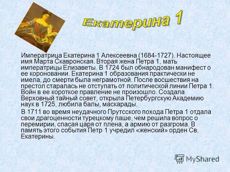 Императрица Екатерина 1 Алексеевна (1684-1727). Настоящее имя Марта Скавронская. Вторая жена Петра 1, мать императрицы Елизаветы. В 1724 был обнародован манифест о ее короновании. Екатерина 1 образования практически не имела, до смерти была неграмотн