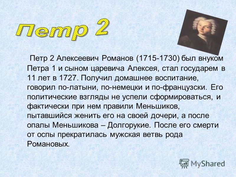 Петр 2 Алексеевич Романов (1715-1730) был внуком Петра 1 и сыном царевича Алексея, стал государем в 11 лет в 1727. Получил домашнее воспитание, говорил по-латыни, по-немецки и по-французски. Его политические взгляды не успели сформироваться, и фактич