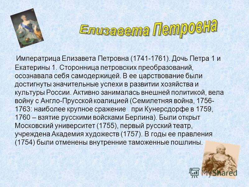 Императрица Елизавета Петровна (1741-1761). Дочь Петра 1 и Екатерины 1. Сторонница петровских преобразований, осознавала себя самодержицей. В ее царствование были достигнуты значительные успехи в развитии хозяйства и культуры России. Активно занимала