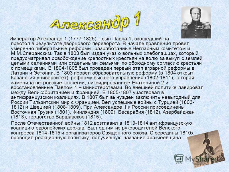 Император Александр 1 (1777-1825) – сын Павла 1, взошедший на престол в результате дворцового переворота. В начале правления провел умеренно либеральные реформы, разработанные Негласным комитетом и М.М.Сперанским. Так в 1803 был издан указ о вольных