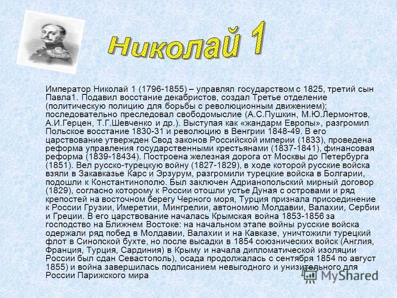 Император Николай 1 (1796-1855) – управлял государством с 1825, третий сын Павла 1. Подавил восстание декабристов, создал Третье отделение (политическую полицию для борьбы с революционным движением); последовательно преследовал свободомыслие (А.С.Пуш