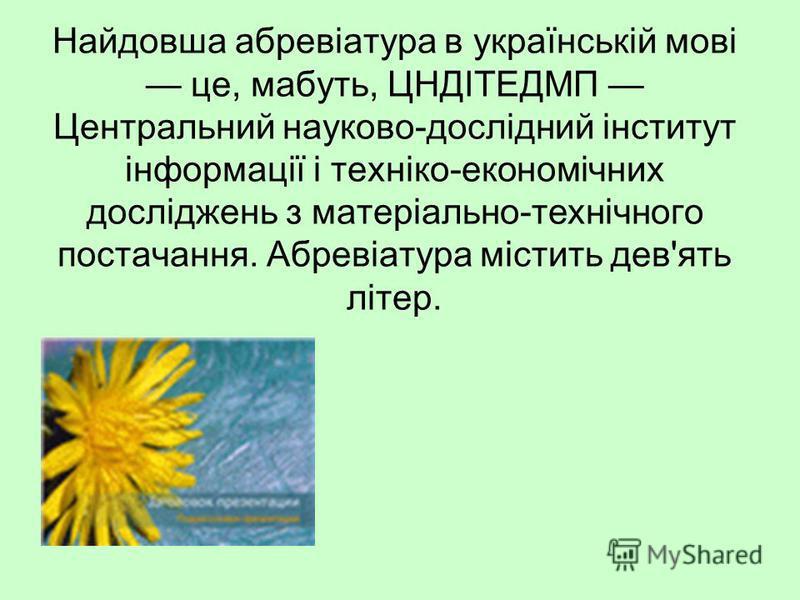 Найдовша абревіатура в українській мові це, мабуть, ЦНДІТЕДМП Центральний науково-дослідний інститут інформації і техніко-економічних досліджень з матеріально-технічного постачання. Абревіатура містить дев'ять літер.